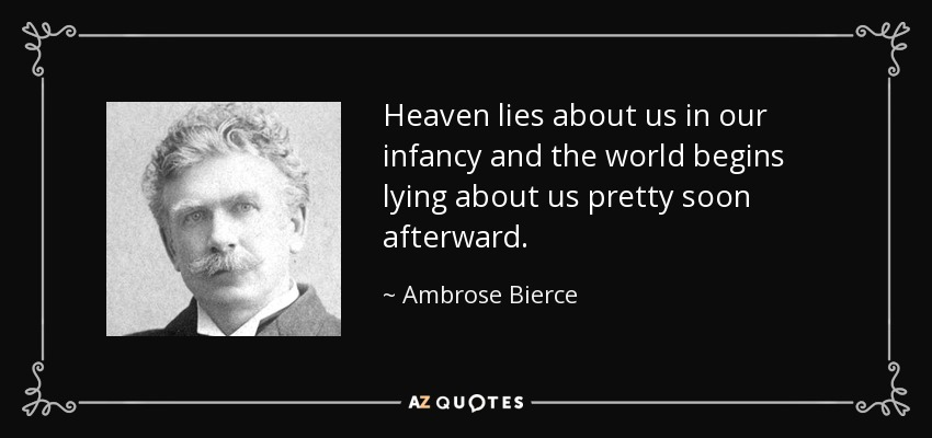 Heaven lies about us in our infancy and the world begins lying about us pretty soon afterward. - Ambrose Bierce