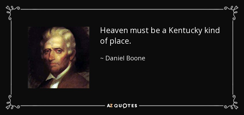 Heaven must be a Kentucky kind of place. - Daniel Boone