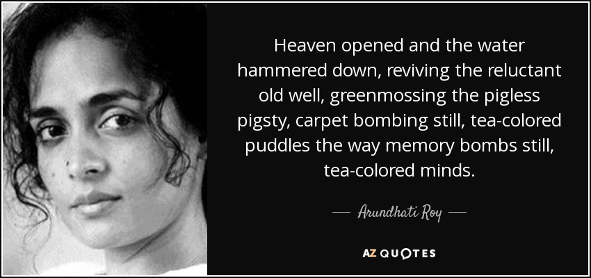 Heaven opened and the water hammered down, reviving the reluctant old well, greenmossing the pigless pigsty, carpet bombing still, tea-colored puddles the way memory bombs still, tea-colored minds. - Arundhati Roy