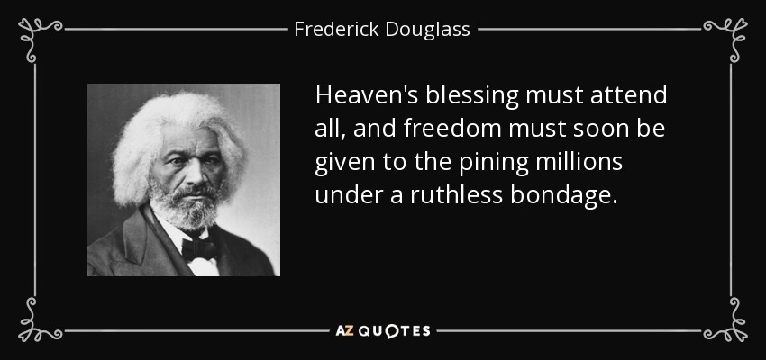 Heaven's blessing must attend all, and freedom must soon be given to the pining millions under a ruthless bondage. - Frederick Douglass