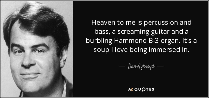Heaven to me is percussion and bass, a screaming guitar and a burbling Hammond B-3 organ. It's a soup I love being immersed in. - Dan Aykroyd