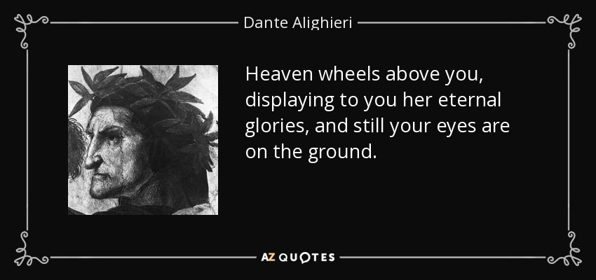 Heaven wheels above you, displaying to you her eternal glories, and still your eyes are on the ground. - Dante Alighieri
