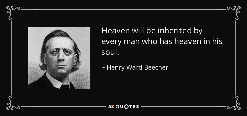 Heaven will be inherited by every man who has heaven in his soul. - Henry Ward Beecher