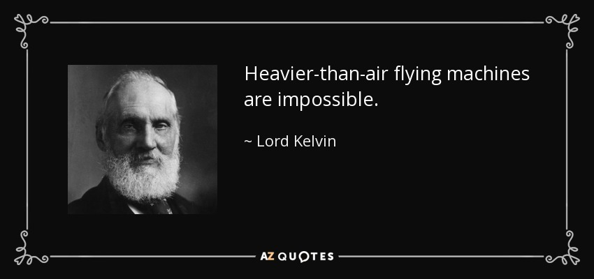 Heavier-than-air flying machines are impossible. - Lord Kelvin