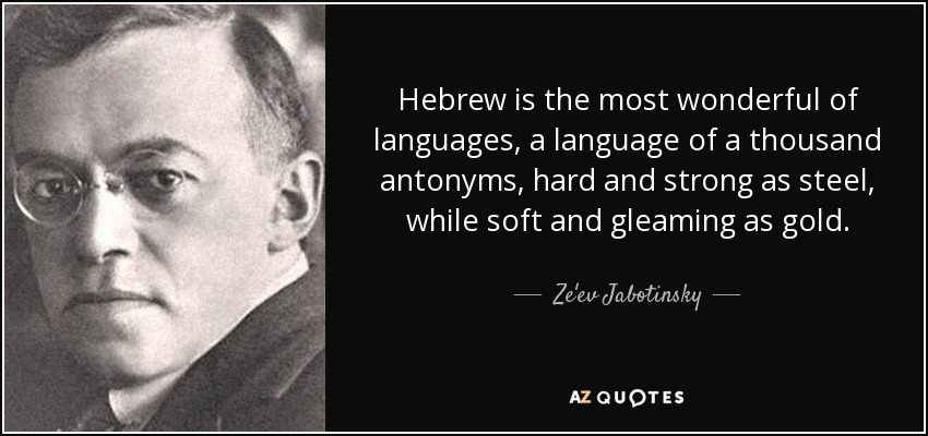 Hebrew is the most wonderful of languages, a language of a thousand antonyms, hard and strong as steel, while soft and gleaming as gold. - Ze'ev Jabotinsky