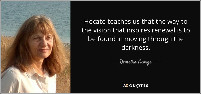 Hecate teaches us that the way to the vision that inspires renewal is to be found in moving through the darkness. - Demetra George