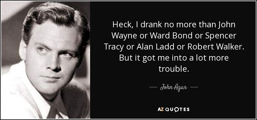 Heck, I drank no more than John Wayne or Ward Bond or Spencer Tracy or Alan Ladd or Robert Walker. But it got me into a lot more trouble. - John Agar