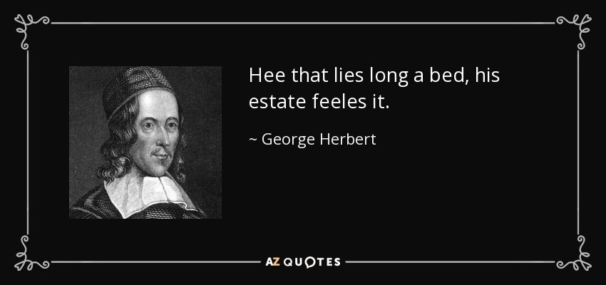 Hee that lies long a bed, his estate feeles it. - George Herbert