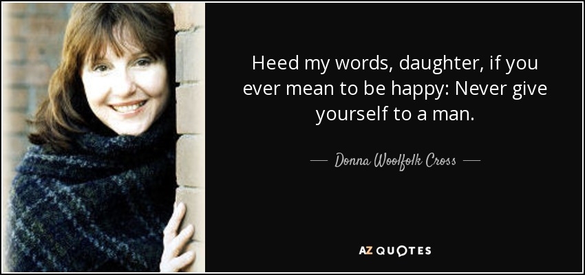 Heed my words, daughter, if you ever mean to be happy: Never give yourself to a man. - Donna Woolfolk Cross