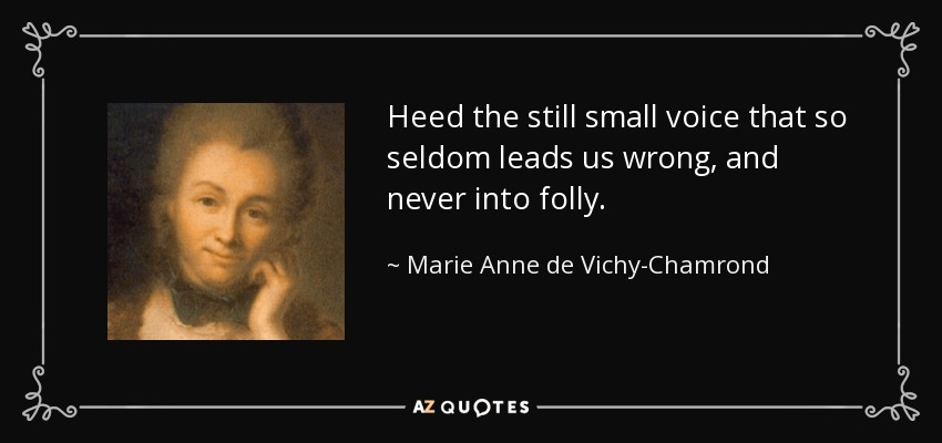 Heed the still small voice that so seldom leads us wrong, and never into folly. - Marie Anne de Vichy-Chamrond, marquise du Deffand