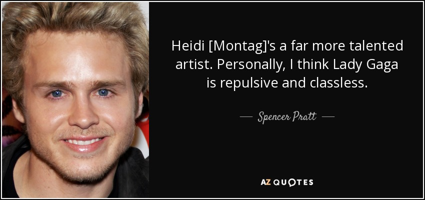 Heidi [Montag]'s a far more talented artist. Personally, I think Lady Gaga is repulsive and classless. - Spencer Pratt