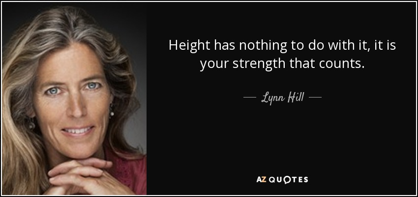 Height has nothing to do with it, it is your strength that counts. - Lynn Hill