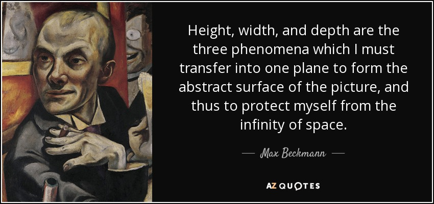 Height, width, and depth are the three phenomena which I must transfer into one plane to form the abstract surface of the picture, and thus to protect myself from the infinity of space. - Max Beckmann