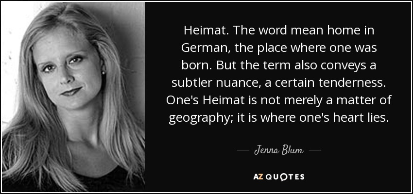 Heimat. The word mean home in German, the place where one was born. But the term also conveys a subtler nuance, a certain tenderness. One's Heimat is not merely a matter of geography; it is where one's heart lies. - Jenna Blum