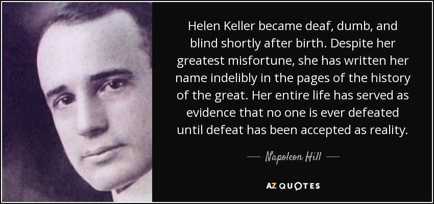 Helen Keller became deaf, dumb, and blind shortly after birth. Despite her greatest misfortune, she has written her name indelibly in the pages of the history of the great. Her entire life has served as evidence that no one is ever defeated until defeat has been accepted as reality. - Napoleon Hill