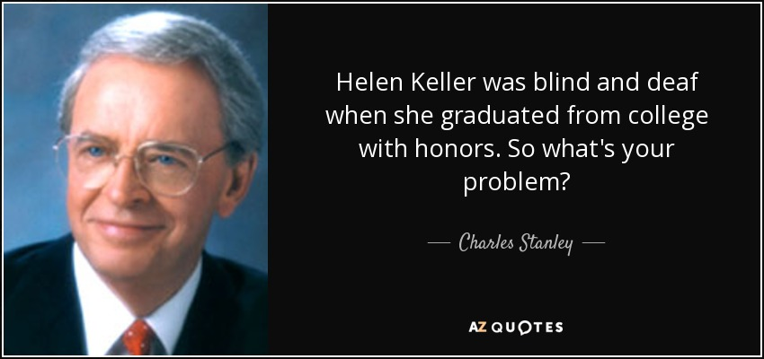 Helen Keller was blind and deaf when she graduated from college with honors. So what's your problem? - Charles Stanley