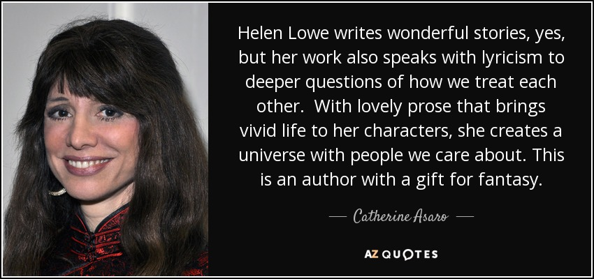Helen Lowe writes wonderful stories, yes, but her work also speaks with lyricism to deeper questions of how we treat each other. With lovely prose that brings vivid life to her characters, she creates a universe with people we care about. This is an author with a gift for fantasy. - Catherine Asaro