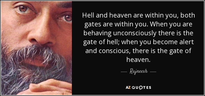 Hell and heaven are within you, both gates are within you. When you are behaving unconsciously there is the gate of hell; when you become alert and conscious, there is the gate of heaven. - Rajneesh