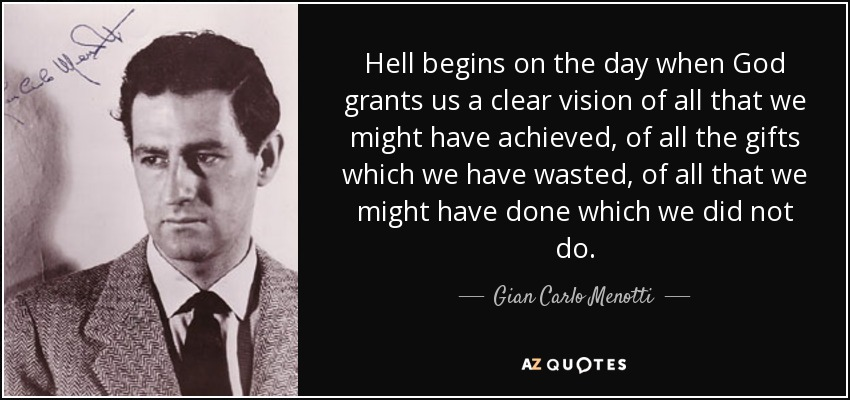 Hell begins on the day when God grants us a clear vision of all that we might have achieved, of all the gifts which we have wasted, of all that we might have done which we did not do. - Gian Carlo Menotti