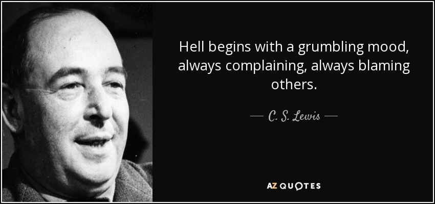 Hell begins with a grumbling mood, always complaining, always blaming others. - C. S. Lewis