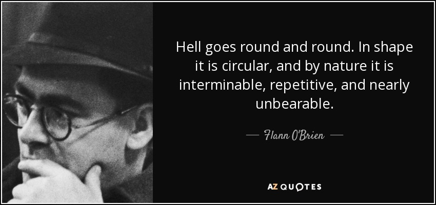 Hell goes round and round. In shape it is circular, and by nature it is interminable, repetitive, and nearly unbearable. - Flann O'Brien