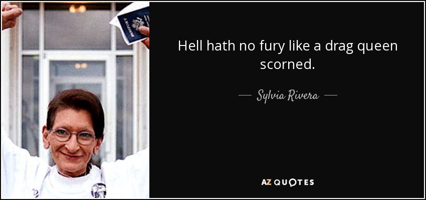 Hell hath no fury like a drag queen scorned. - Sylvia Rivera