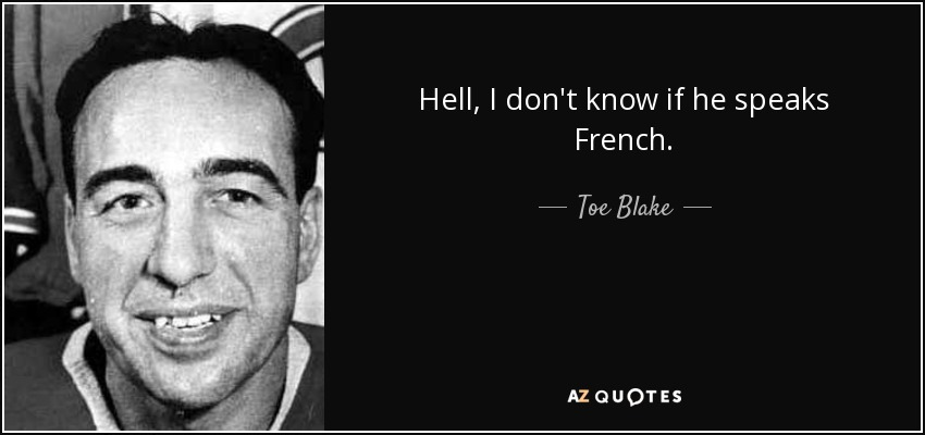 Hell, I don't know if he speaks French. - Toe Blake