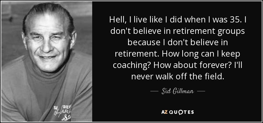 Hell, I live like I did when I was 35. I don't believe in retirement groups because I don't believe in retirement. How long can I keep coaching? How about forever? I'll never walk off the field. - Sid Gillman