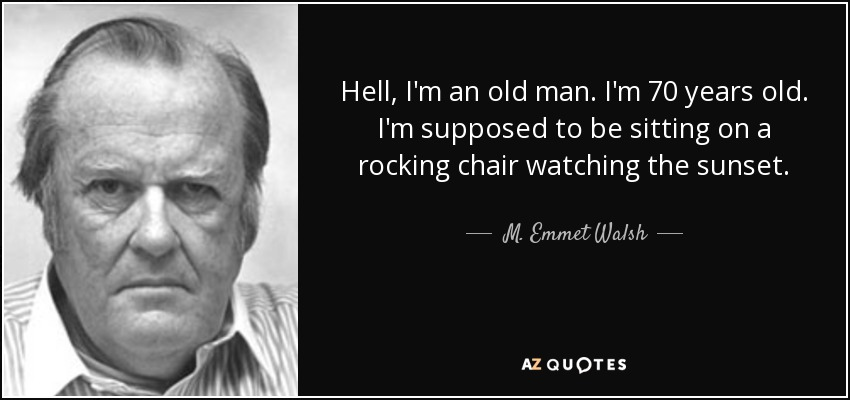 Hell, I'm an old man. I'm 70 years old. I'm supposed to be sitting on a rocking chair watching the sunset. - M. Emmet Walsh
