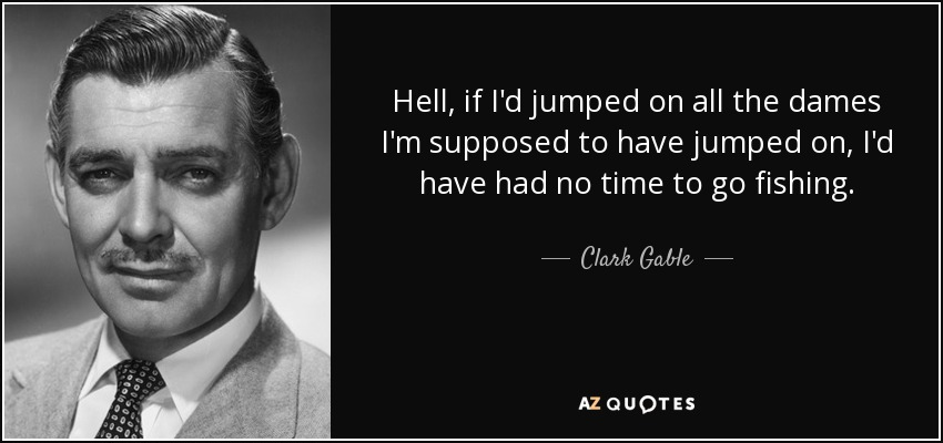 Hell, if I'd jumped on all the dames I'm supposed to have jumped on, I'd have had no time to go fishing. - Clark Gable