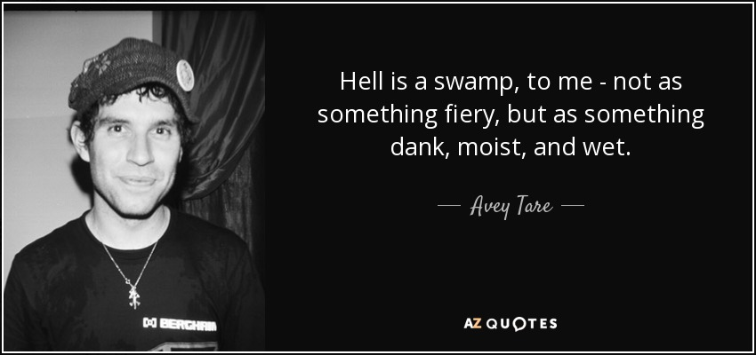 Hell is a swamp, to me - not as something fiery, but as something dank, moist, and wet. - Avey Tare