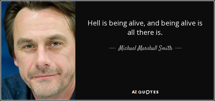Hell is being alive, and being alive is all there is. - Michael Marshall Smith