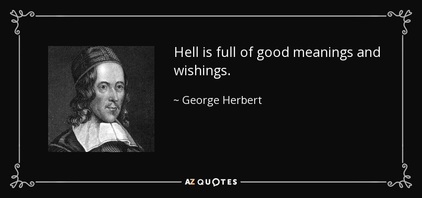 Hell is full of good meanings and wishings. - George Herbert