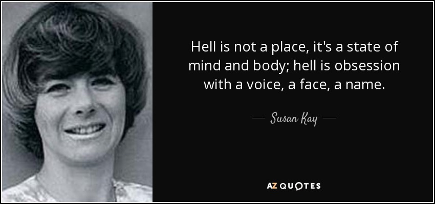 Hell is not a place, it's a state of mind and body; hell is obsession with a voice, a face, a name. - Susan Kay