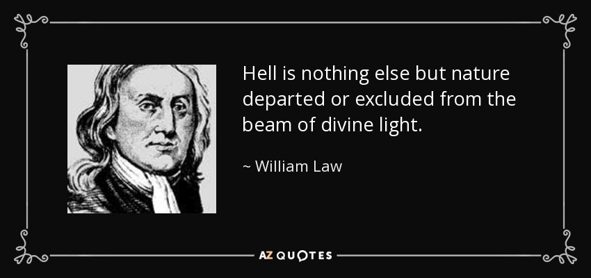 Hell is nothing else but nature departed or excluded from the beam of divine light. - William Law