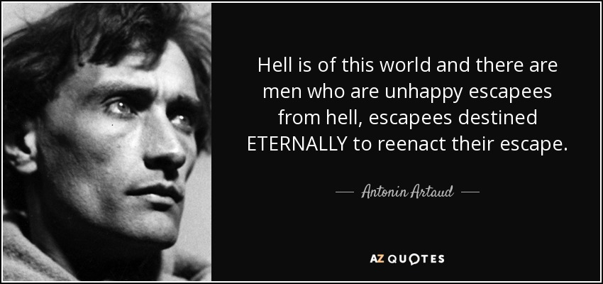 Hell is of this world and there are men who are unhappy escapees from hell, escapees destined ETERNALLY to reenact their escape. - Antonin Artaud
