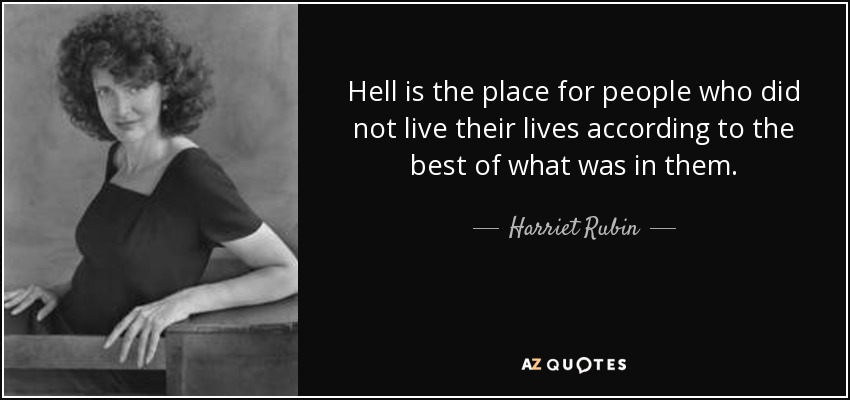 Hell is the place for people who did not live their lives according to the best of what was in them. - Harriet Rubin