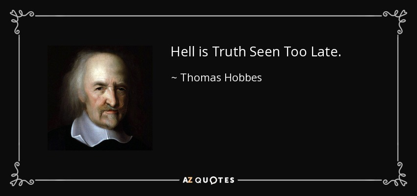 Hell is Truth Seen Too Late. - Thomas Hobbes