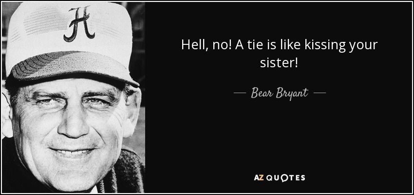 Hell, no! A tie is like kissing your sister! - Bear Bryant