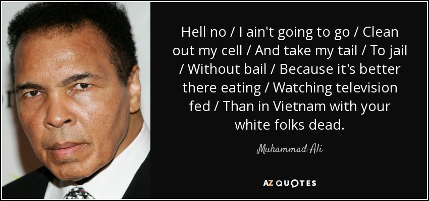 Hell no / I ain't going to go / Clean out my cell / And take my tail / To jail / Without bail / Because it's better there eating / Watching television fed / Than in Vietnam with your white folks dead. - Muhammad Ali
