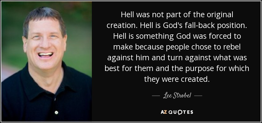 Hell was not part of the original creation. Hell is God's fall-back position. Hell is something God was forced to make because people chose to rebel against him and turn against what was best for them and the purpose for which they were created. - Lee Strobel