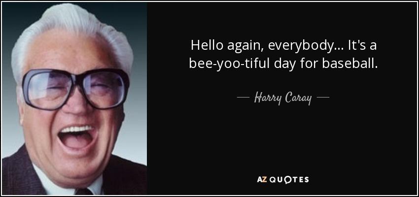 Hello again, everybody... It's a bee-yoo-tiful day for baseball. - Harry Caray