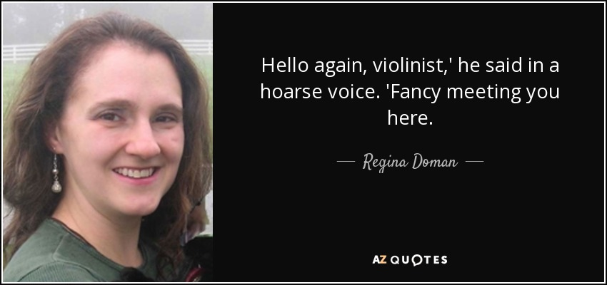 Hello again, violinist,' he said in a hoarse voice. 'Fancy meeting you here. - Regina Doman