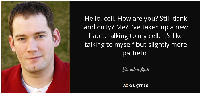 Hello, cell. How are you? Still dank and dirty? Me? I've taken up a new habit: talking to my cell. It's like talking to myself but slightly more pathetic. - Brandon Mull