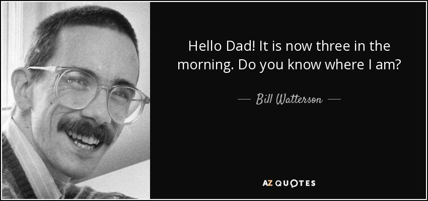 Hello Dad! It is now three in the morning. Do you know where I am? - Bill Watterson