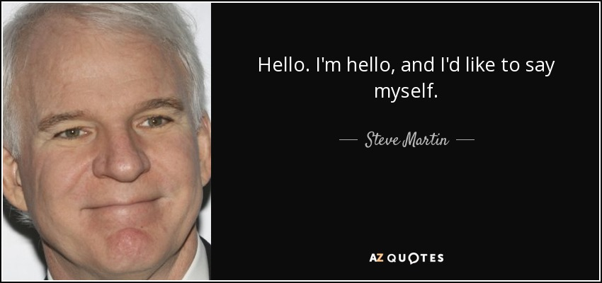 Hello. I'm hello, and I'd like to say myself. - Steve Martin