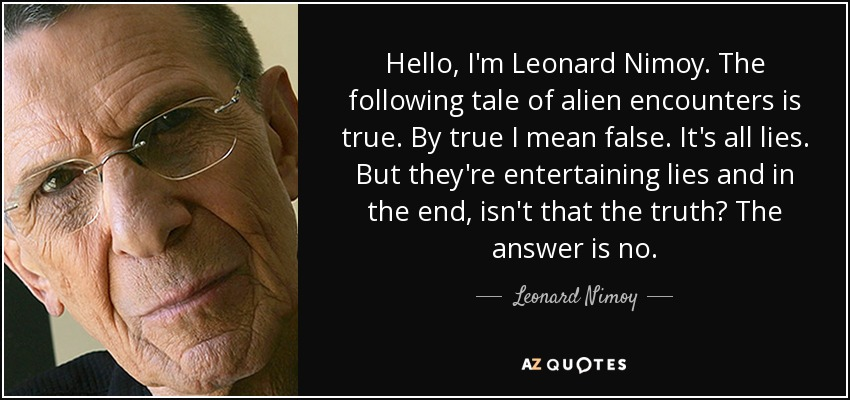 Hello, I'm Leonard Nimoy. The following tale of alien encounters is true. By true I mean false. It's all lies. But they're entertaining lies and in the end, isn't that the truth? The answer is no. - Leonard Nimoy