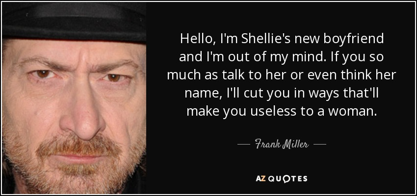 Hello, I'm Shellie's new boyfriend and I'm out of my mind. If you so much as talk to her or even think her name, I'll cut you in ways that'll make you useless to a woman. - Frank Miller