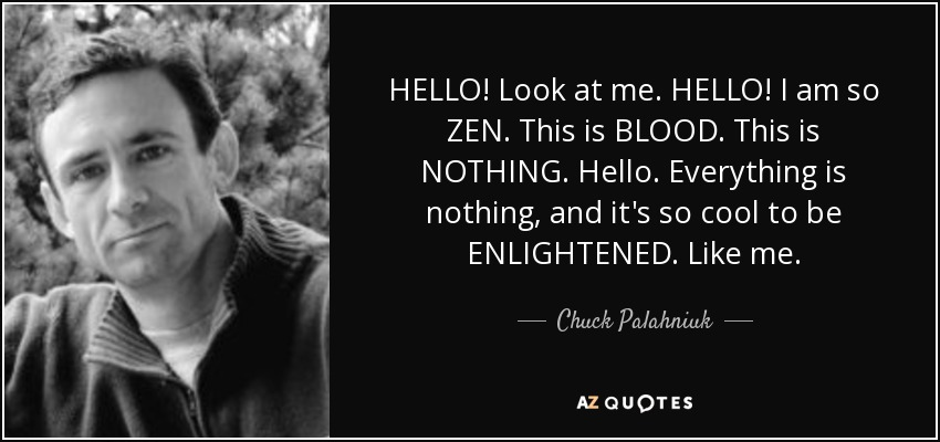 HELLO! Look at me. HELLO! I am so ZEN. This is BLOOD. This is NOTHING. Hello. Everything is nothing, and it's so cool to be ENLIGHTENED. Like me. - Chuck Palahniuk