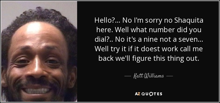 Hello?... No I'm sorry no Shaquita here. Well what number did you dial?.. No it's a nine not a seven... Well try it if it doest work call me back we'll figure this thing out. - Katt Williams